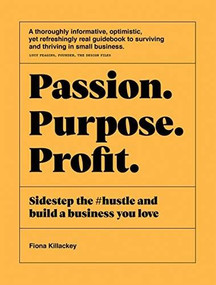 Passion Purpose Profit (Sidestep the #hustle and build a business you love) by Fiona Killackey, 9781743796184