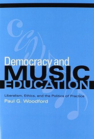 Democracy and Music Education (Liberalism, Ethics, and the Politics of Practice) by Paul G. Woodford, 9780253217394