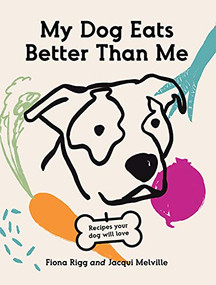 My Dog Eats Better Than Me (Recipes Your Dog Will Love) by Fiona Rigg, Jacqui Melville, 9781743796870