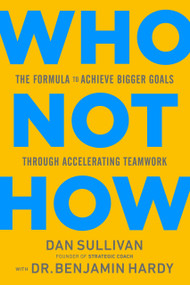 Who Not How (The Formula to Achieve Bigger Goals Through Accelerating Teamwork) by Dan Sullivan, Dr. Benjamin Hardy, 9781401960582