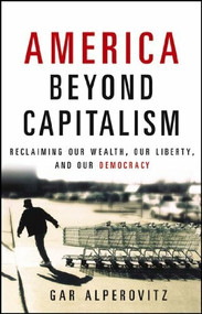 America Beyond Capitalism (Reclaiming our Wealth, Our Liberty, and Our Democracy) by Gar Alperovitz, 9780471667308