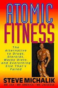 Atomic Fitness (The Alternative to Drugs, Steroids, Wacky Diets, and Everything Else That's Failed) by Steve Michalik, 9781591201687