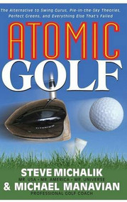 Atomic Golf (The Alternative to Swing Gurus, Pie-In-The-Sky Theories, Perfect Greens, and Everything Else That's Failed) by Steve Michalik, Michael Manavian, 9781681627007