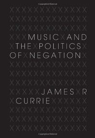 Music and the Politics of Negation by James R. Currie, 9780253357038
