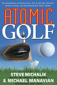 Atomic Golf (The Alternative to Swing Gurus, Pie-In-The-Sky Theories, Perfect Greens, and Everything Else That's Failed) - 9781591201885 by Steve Michalik, Michael Manavian, 9781591201885