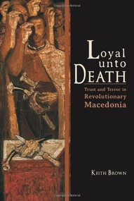 Loyal Unto Death (Trust and Terror in Revolutionary Macedonia) by Keith Brown, 9780253008350