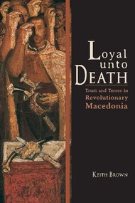 Loyal Unto Death (Trust and Terror in Revolutionary Macedonia) - 9780253008404 by Keith Brown, 9780253008404