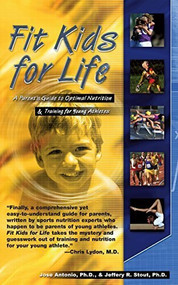 Fit Kids for Life (A Parents' Guide to Optimal Nutrition & Training for Young Athletes) by Ph.D. Antonio, Jose, Jeffrey R. Stout, 9781591200994
