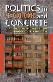 Politics in Color and Concrete (Socialist Materialities and the Middle Class in Hungary) by Krisztina Fehérváry, 9780253009944