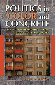 Politics in Color and Concrete (Socialist Materialities and the Middle Class in Hungary) - 9780253009913 by Krisztina Fehérváry, 9780253009913