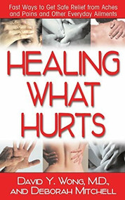 Healing What Hurts (Fast Ways to Get Safe Relief from Aches and Pains and Other Everyday Ailments) by M.D. Wong, David Y., Deborah Mitchell, 9781591201922