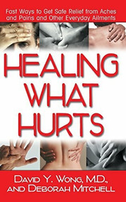 Healing What Hurts (Fast Ways to Get Safe Relief from Aches and Pains and Other Everyday Ailments) - 9781681627298 by M.D. Wong, David Y., Deborah Mitchell, 9781681627298