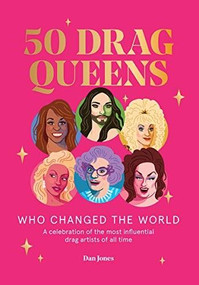 50 Drag Queens Who Changed the World (A Celebration of the Most Influential Drag Artists of All Time) by Dan Jones, 9781784883225