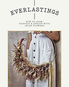 Everlastings (How to Grow, Harvest and Create with Dried Flowers) by Bex Partridge, 9781784883393