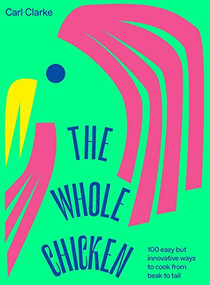 The Whole Chicken (100 easy but innovative ways to cook from beak to tail) by Carl Clarke, 9781784883638