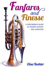 Fanfares and Finesse (A Performer's Guide to Trumpet History and Literature) by Elisa Koehler, 9780253011794