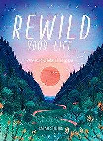 Rewild Your Life (Reconnect to nature over 52 seasonal projects) by Sarah Stirling, 9781784883973