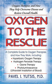 Oxygen to the Rescue (Oxygen Therapies, and How They Help Overcome Disease and Restore Overall Health) by Pavel I. Yutsis, 9781591200079