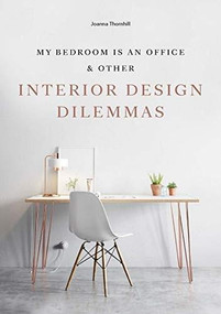 My Bedroom is an Office (& Other Interior Design Dilemmas) by Joanna Thornhill, 9781786273871