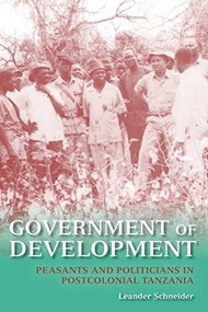 Government of Development (Peasants and Politicians in Postcolonial Tanzania) by Leander Schneider, 9780253013996