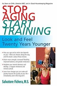 Stop Aging, Start Training (Look and Feel Twenty Years Younger) by Salvatore Fichera, 9781591202189