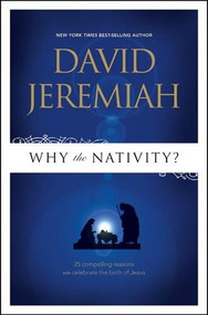 Why the Nativity? (25 Compelling Reasons We Celebrate the Birth of Jesus) by David Jeremiah, 9781414333816