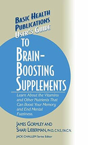 User's Guide to Brain-Boosting Supplements (Learn about the Vitamins and Other Nutrients That Can Boost Your Memory and End Mental Fuzziness) by James Gormley, Shari Lieberman, Jack Challem, 9781681628417