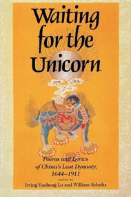 Waiting for the Unicorn (Poems and Lyrics of China's Last Dynasty, 1644-1911) by Irving Yucheng Lo, William Schultz, 9780253205759