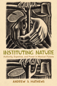 Instituting Nature (Authority, Expertise, and Power in Mexican Forests) by Andrew S. Mathews, 9780262516440
