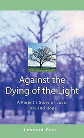 Against the Dying of the Light (A Parent's Story of Love, Loss and Hope) by Leonard Fein, 9781580231107