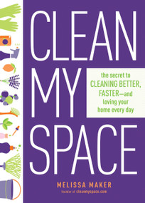 Clean My Space (The Secret to Cleaning Better, Faster, and Loving Your Home Every Day) by Melissa Maker, 9780735214668