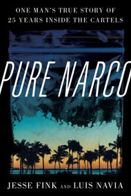 Pure Narco (One Man's True Story of 25 Years Inside the Cartels) by Jesse Fink, Luis Navia, 9781538155516