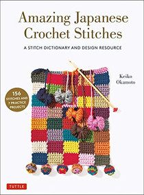 Amazing Japanese Crochet Stitches (A Stitch Dictionary and Design Resource (156 Stitches with 7 Practice Projects)) by Keiko Okamoto, Cassandra Harada, 9780804854061
