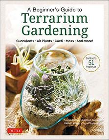 A Beginner's Guide to Terrarium Gardening (Succulents, Air Plants, Cacti, Moss and More! (Contains 52 Projects)) by Sueko Katsuji, Motoko Suzuki, Kazuto Kihara, Yuya Ohyama, 9780804854078