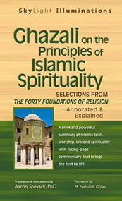 Ghazali on the Principles of Islamic Sprituality (Selections from The Forty Foundations of Religion-Annotated & Explained) by PhD Spavack, Aaron, M. Fethullah Gülen, 9781683360773