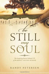 Be Still, My Soul (The Inspiring Stories behind 175 of the Most-Loved Hymns) by Randy Petersen, 9781414379722
