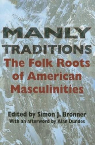 Manly Traditions (The Folk Roots of American Masculinities) by Simon J. Bronner, 9780253217813