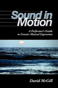 Sound in Motion (A Performer's Guide to Greater Musical Expression) by David McGill, 9780253219268