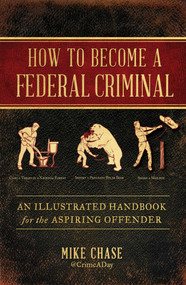 How to Become a Federal Criminal (An Illustrated Handbook for the Aspiring Offender) by Mike Chase, 9781982112516