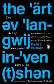 The Art of Language Invention (From Horse-Lords to Dark Elves, the Words Behind World-Building) by David J. Peterson, 9780143126461