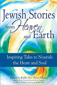 Jewish Stories from Heaven and Earth (Inspiring Tales to Nourish the Heart and Soul) by Rabbi Dov Peretz Elkins, 9781580233637