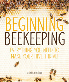 Beginning Beekeeping (Everything You Need to Make Your Hive Thrive!) by Tanya Phillips, 9781465454539
