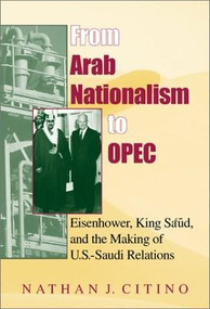 From Arab Nationalism to OPEC, second edition (Eisenhower, King Sa'ud, and the Making of U.S.-Saudi Relations) - 9780253340955 by Nathan J. Citino, 9780253340955