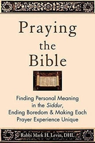 Praying the Bible (Finding Personal Meaning in the Siddur, Ending Boredom & Making Each Prayer Experience Unique) by Rabbi Mark H. Levin, 9781580238694