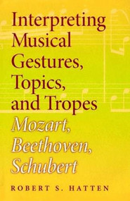 Interpreting Musical Gestures, Topics, and Tropes (Mozart, Beethoven, Schubert) by Robert S. Hatten, 9780253344595