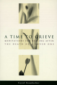 A Time to Grieve (Meditations for Healing After the Death of a Loved One) by Carol Staudacher, 9780062508454