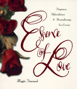 Essence of Love (Fragrance, Aphrodisiacs, and Aromatherapy for Lovers) by Maggie Tisserand, 9780062509147