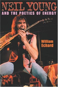 Neil Young and the Poetics of Energy by William Echard, 9780253217684