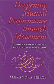 Deepening Musical Performance through Movement (The Theory and Practice of Embodied Interpretation) by ROGER Pierce, 9780253222237
