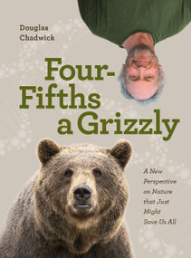 Four Fifths a Grizzly (A New Perspective on Nature that Just Might Save Us All) by Douglas Chadwick, 9781952338014